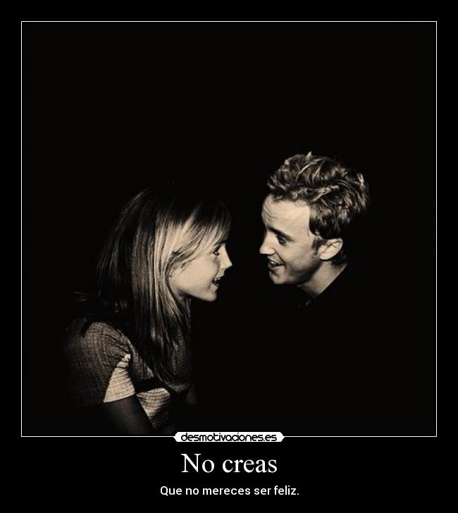 No creas - Que no mereces ser feliz.