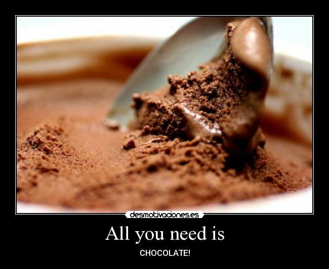 All you need is - CHOCOLATE!
