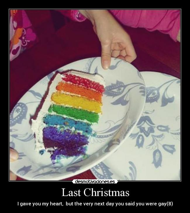 Last Christmas - I gave you my heart,  but the very next day you said you were gay(8)