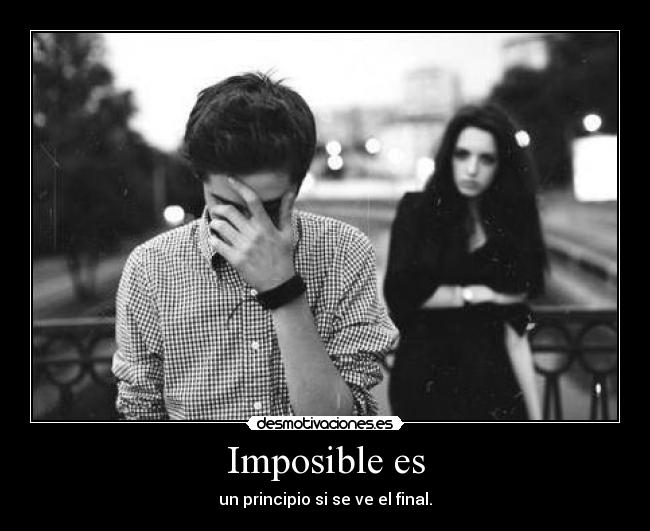 Imposible es - un principio si se ve el final.
