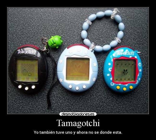 Tamagotchi - Yo tambin tuve uno y ahora no se donde esta.