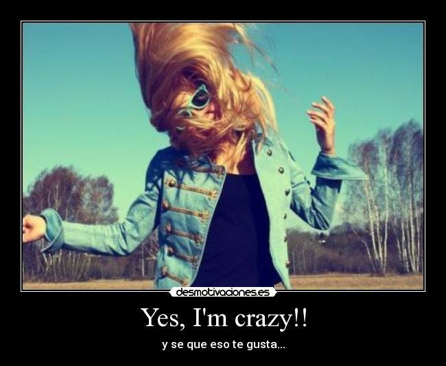 Yes i m crazy