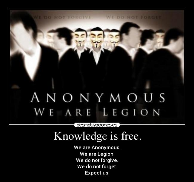 Knowledge is free. - We are Anonymous. We are Legion. We do not forgive. We do not forget. Expect us!