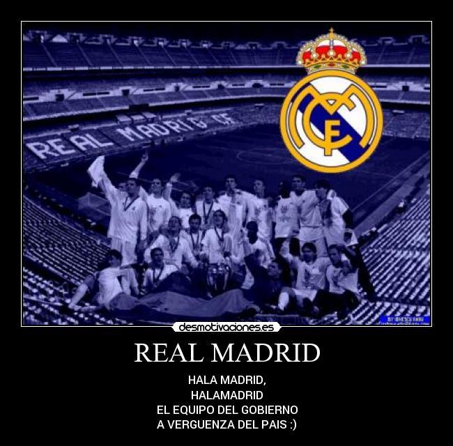 REAL MADRID - HALA MADRID,<br />HALAMADRID<br />EL EQUIPO DEL GOBIERNO<br />A VERGUENZA DEL PAIS :)