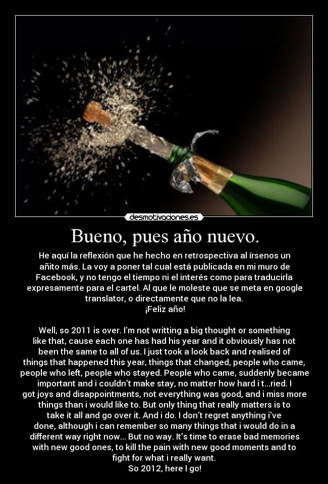 Bueno, pues año nuevo. - He aquí la reflexión que he hecho en retrospectiva al írsenos un añito más. La voy a poner tal cual está publicada en mi muro de Facebook, y no tengo el tiempo ni el interés como para traducirla expresamente para el cartel. Al que le moleste que se meta en google translator, o directamente que no la lea.  ¡Feliz año!  Well, so 2011 is over. Im not writting a big thought or something like that, cause each one has had his year and it obviously has not been the same to all of us. I just took a look back and realised of things that happened this year, things that changed, people who came, people who left, people who stayed. People who came, suddenly became important and i couldnt make stay, no matter how hard i t...ried. I got joys and disappointments, not everything was good, and i miss more things than i would like to. But only thing that really matters is to take it all and go over it. And i do. I dont regret anything ive done, although i can remember so many things that i would do in a different way right now... But no way. Its time to erase bad memories with new good ones, to kill the pain with new good moments and to fight for what i really want. So 2012, here I go!
