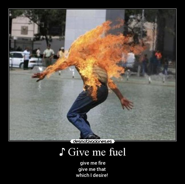 ♪ Give me fuel - give me fire give me that  which I desire! ♪