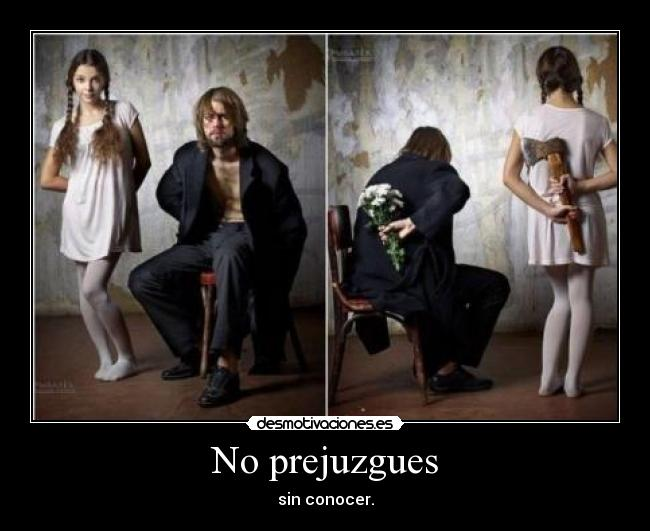 No prejuzgues - sin conocer.