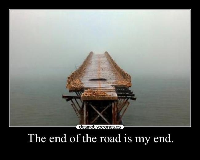 The end of the road is my end. -