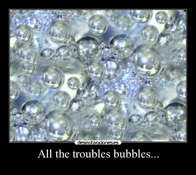 All the troubles bubbles... -