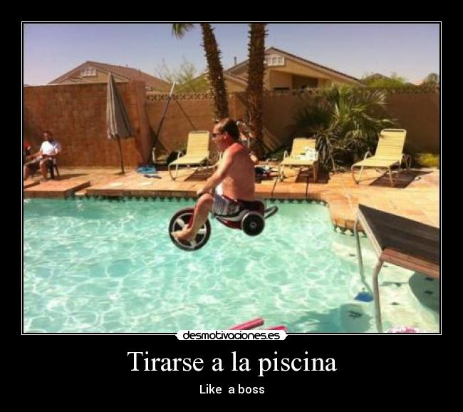 Tirarse a la piscina - Like  a boss