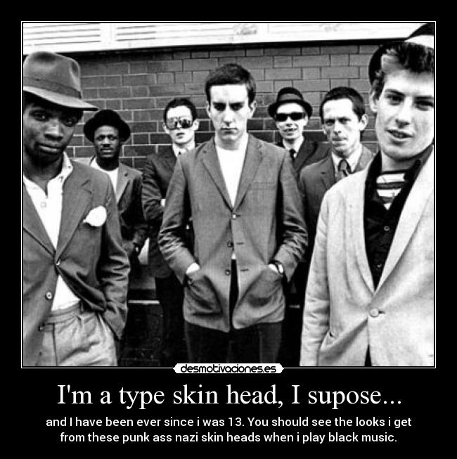 Im a type skin head, I supose... - and I have been ever since i was 13. You should see the looks i get from these punk ass nazi skin heads when i play black music.