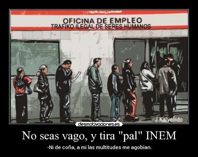 No seas vago y tira pal inem desmotivaciones for Oficina de empleo madrid inem