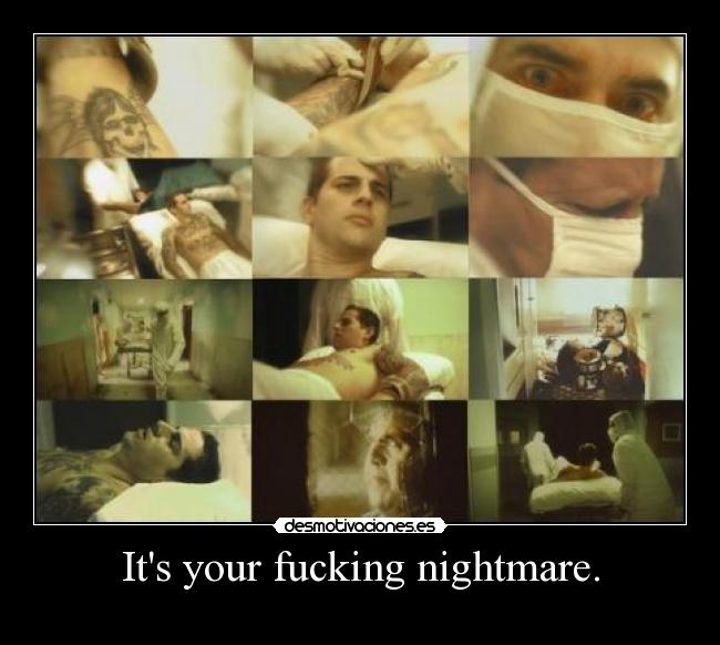Its your fucking nightmare. -