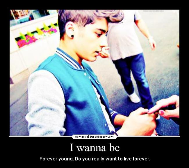 I wanna be - Forever young. Do you really want to live forever.