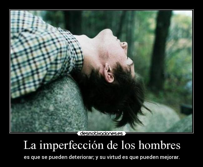 La imperfeccin de los hombres - es que se pueden deteriorar; y su virtud es que pueden mejorar.