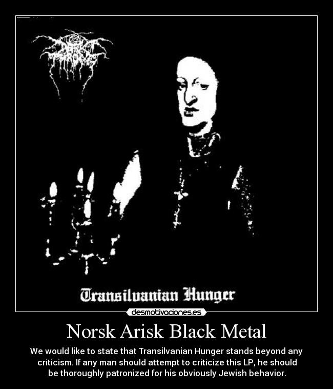 Norsk Arisk Black Metal - We would like to state that Transilvanian Hunger stands beyond any criticism. If any man should attempt to criticize this LP, he should be thoroughly patronized for his obviously Jewish behavior.