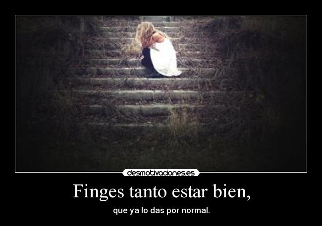 Finges tanto estar bien, - que ya lo das por normal.
