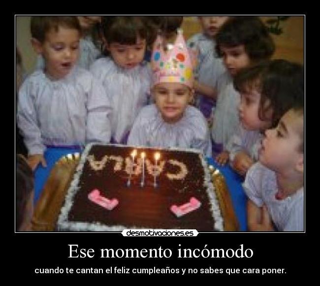 Ese momento incómodo - cuando te cantan el feliz cumpleaños y no sabes que cara poner.