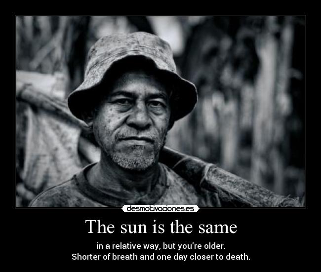 The sun is the same - in a relative way, but youre older. Shorter of breath and one day closer to death.