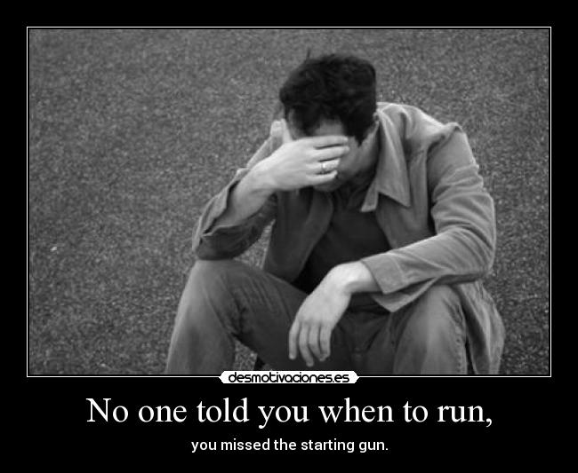 No one told you when to run, - you missed the starting gun.