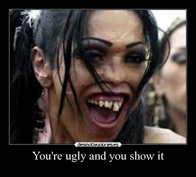 Youre ugly and you show it -