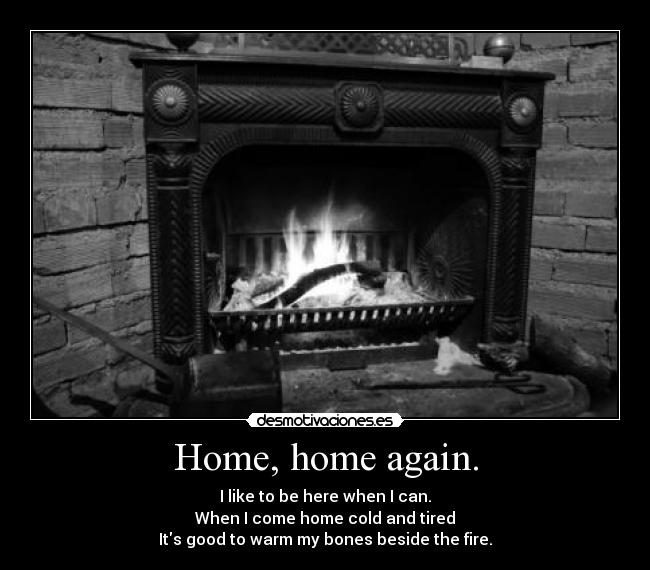 Home, home again. - I like to be here when I can. When I come home cold and tired Its good to warm my bones beside the fire.