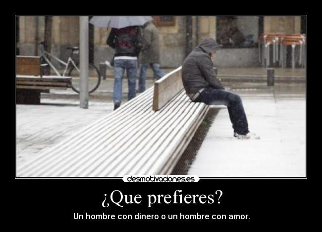 Que prefieres? - Un hombre con dinero o un hombre con amor.