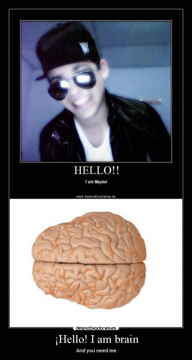 ¡Hello! I am brain - And you need me