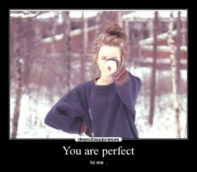 You are perfect - to me ♥.