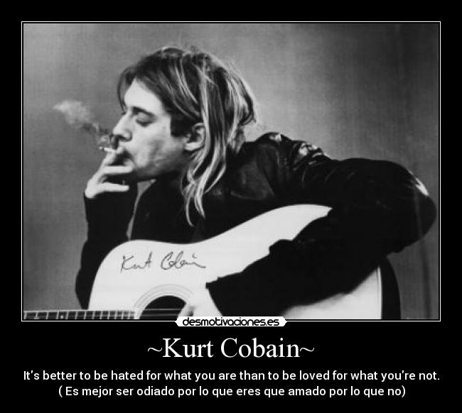 ~Kurt Cobain~ - Its better to be hated for what you are than to be loved for what youre not. ( Es mejor ser odiado por lo que eres que amado por lo que no)