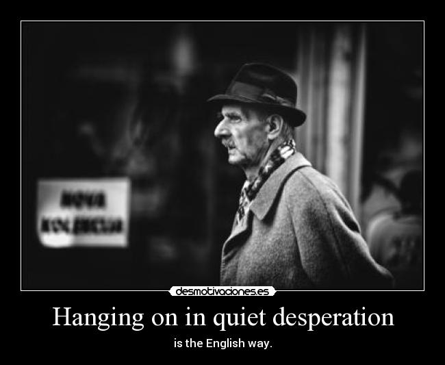 Hanging on in quiet desperation - is the English way.