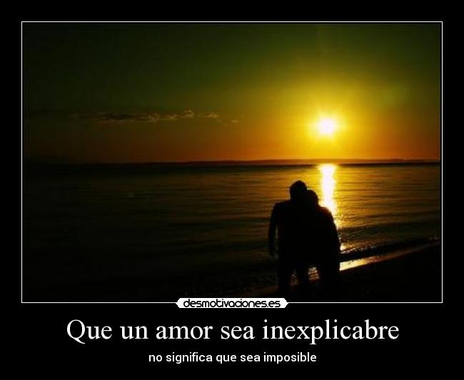 Que un amor sea inexplicabre - no significa que sea imposible