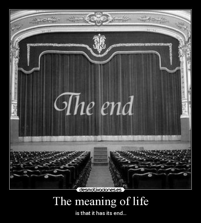 The meaning of life - is that it has its end...