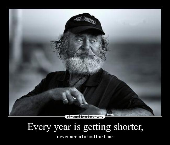 Every year is getting shorter, - never seem to find the time.