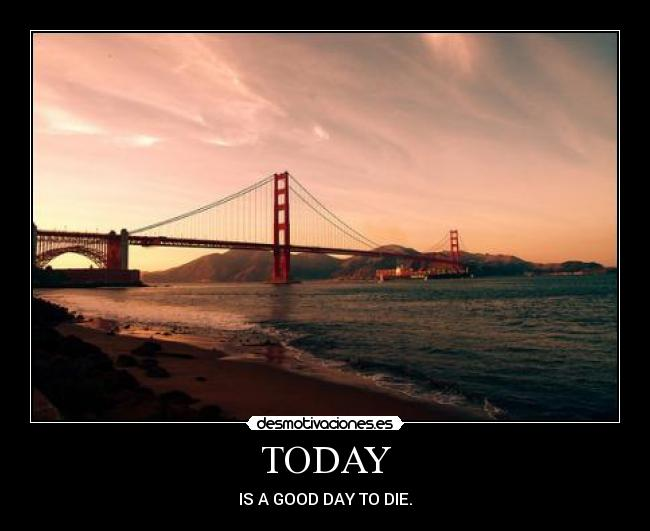 TODAY - IS A GOOD DAY TO DIE.
