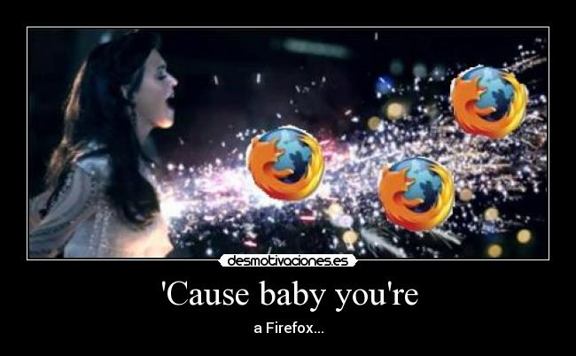 Cause baby youre - a Firefox...