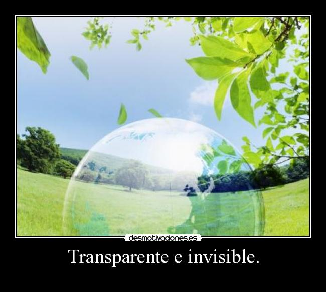 Transparente e invisible. -