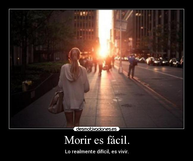 Morir es fcil. - Lo realmente difcil, es vivir.