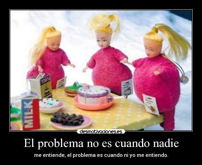El problema no es cuando nadie - me entiende, el problema es cuando ni yo me entiendo.