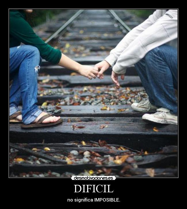 DIFICIL - no significa IMPOSIBLE.