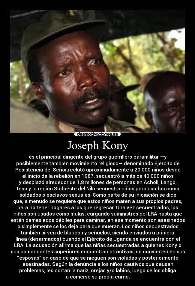 Joseph Kony - es el principal dirigente del grupo guerrillero paramilitar —yposiblemente también movimiento religioso— denominado Ejército deResistencia del Señor.reclutó aproximadamente a 20.000 niños desdeel inicio de la rebelión en 1987, secuestró a más de 40.000 niñosy desplazó alrededor de 1,8 millones de personas en Acholi, Lango,Teso y la región Sudoeste del Nilo.secuestra niños para usarlos comosoldados o esclavos sexuales. Como parte de su iniciación se diceque, a menudo se requiere que estos niños maten a sus propios padres,para no tener hogares a los que regresar. Una vez secuestrados, losniños son usados como mulas, cargando suministros del LRA hasta queestán demasiados débiles para caminar, en ese momento son asesinadoso simplemente se los deja para que mueran. Los niños secuestradostambién sirven de blancos y señuelos, siendo enviados a primeralínea (desarmados) cuando el Ejército de Uganda se encuentra con elLRA. La acusación afirma que las niñas secuestradas a quienes Kony osus comandantes superiores encuentran atractivas, se convierten en susesposas en caso de que se nieguen son violadas y posteriormenteasesinadas. Según la denuncia a los niños cautivos que causanproblemas, les cortan la nariz, orejas y/o labios, luego se los obligaa comerse su propia carne.