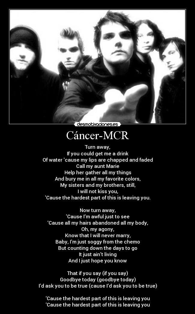 Cáncer-MCR - Turn away, If you could get me a drink Of water cause my lips are chapped and faded Call my aunt Marie Help her gather all my things And bury me in all my favorite colors, My sisters and my brothers, still, I will not kiss you, Cause the hardest part of this is leaving you.  Now turn away, Cause Im awful just to see Cause all my hairs abandoned all my body, Oh, my agony, Know that I will never marry, Baby, Im just soggy from the chemo But counting down the days to go It just aint living And I just hope you know  That if you say (if you say) Goodbye today (goodbye today) Id ask you to be true (cause Id ask you to be true)  Cause the hardest part of this is leaving you Cause the hardest part of this is leaving you