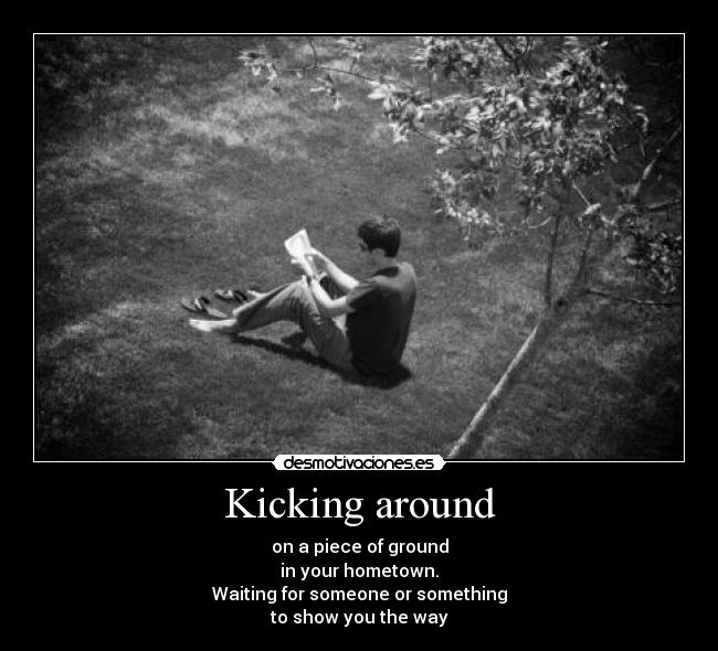 Kicking around - on a piece of ground in your hometown. Waiting for someone or something to show you the way