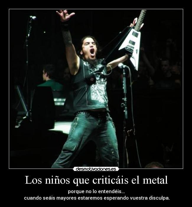 Los niños que criticáis el metal - porque no lo entendéis...  cuando seáis mayores estaremos esperando vuestra disculpa.
