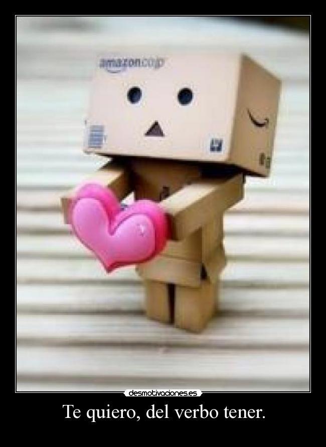 Te quiero, del verbo tener. -