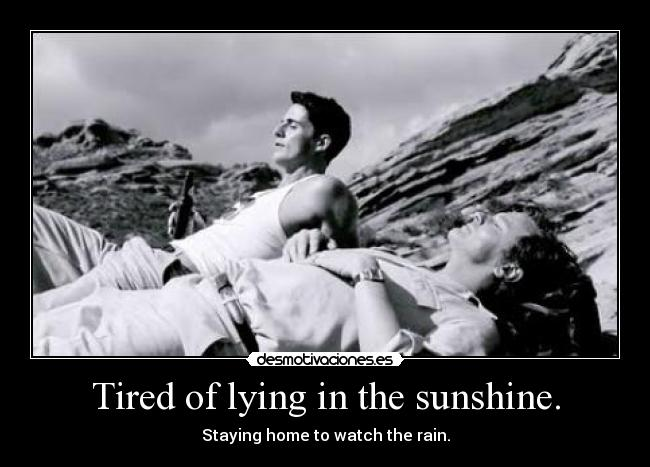 Tired of lying in the sunshine. - Staying home to watch the rain.