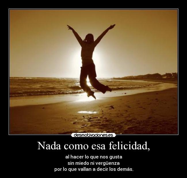 Nada como esa felicidad, - al hacer lo que nos gusta<br /> sin miedo ni vergüenza<br /> por lo que vallan a decir los demás.