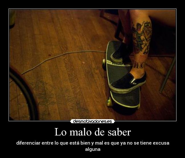 Lo malo de saber - diferenciar entre lo que est bien y mal es que ya no se tiene excusa alguna