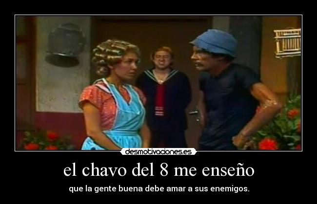 el chavo del 8 me enseo - que la gente buena debe amar a sus enemigos.