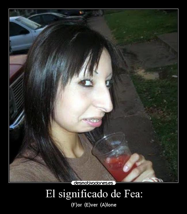 El significado de Fea: - (F)or  (E)ver  (A)lone